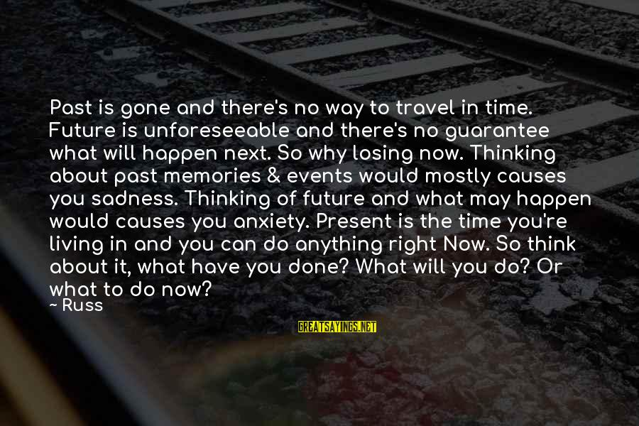 Can Do Anything Right Sayings By Russ: Past is gone and there's no way to travel in time. Future is unforeseeable and