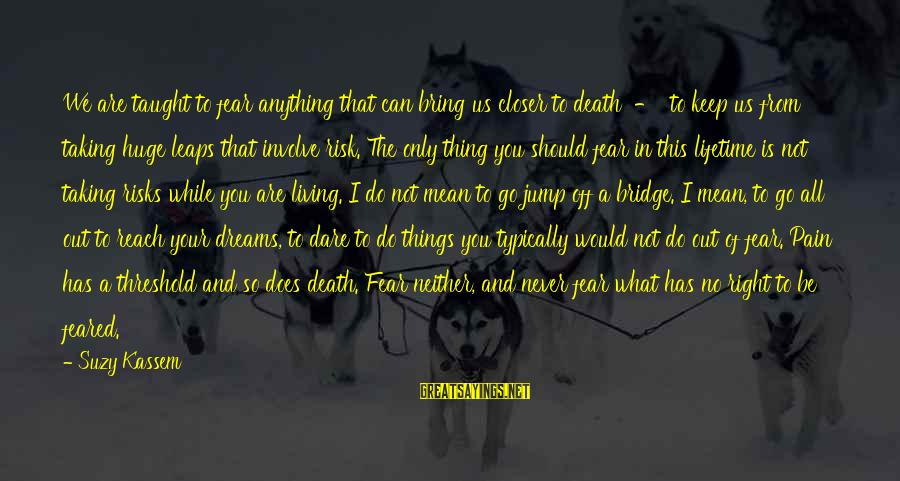 Can Do Anything Right Sayings By Suzy Kassem: We are taught to fear anything that can bring us closer to death - to
