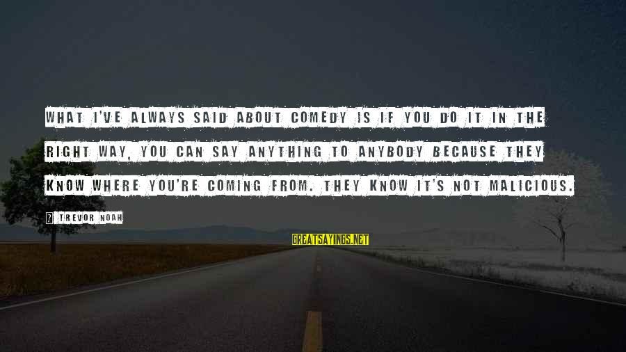 Can Do Anything Right Sayings By Trevor Noah: What I've always said about comedy is if you do it in the right way,