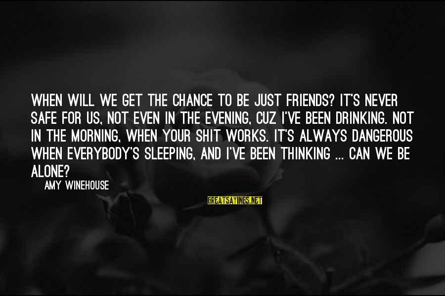 Can We Just Be Friends Sayings By Amy Winehouse: When will we get the chance to be just friends? It's never safe for us,