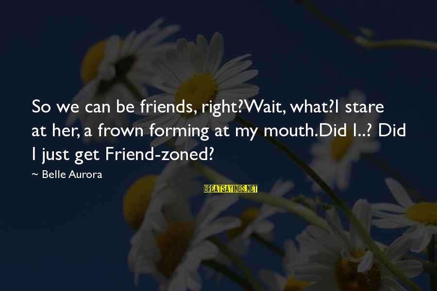 Can We Just Be Friends Sayings By Belle Aurora: So we can be friends, right?Wait, what?I stare at her, a frown forming at my