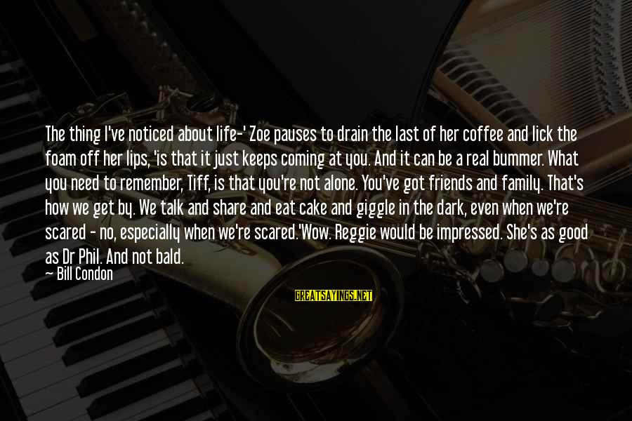 Can We Just Be Friends Sayings By Bill Condon: The thing I've noticed about life-' Zoe pauses to drain the last of her coffee