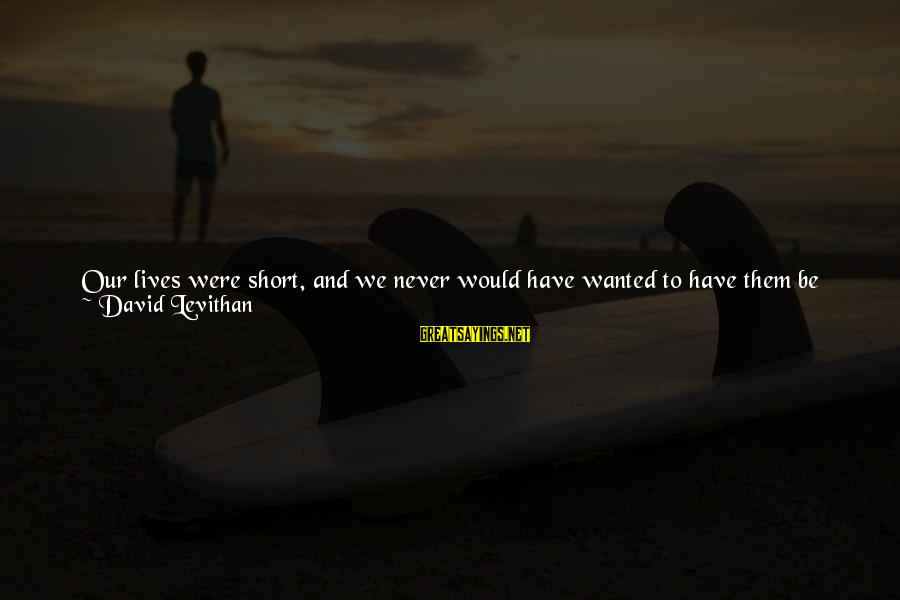 Can We Just Be Friends Sayings By David Levithan: Our lives were short, and we never would have wanted to have them be shorter.