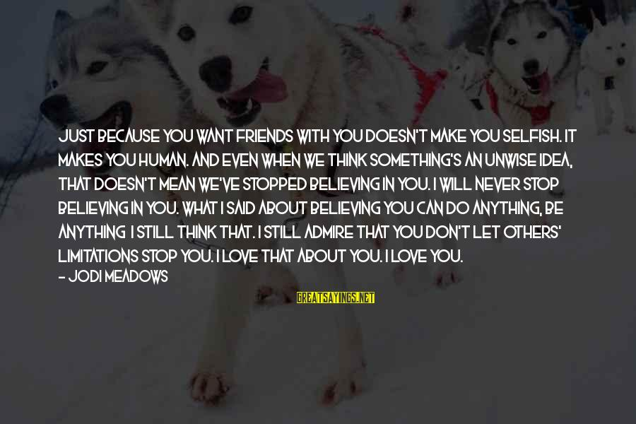 Can We Just Be Friends Sayings By Jodi Meadows: Just because you want friends with you doesn't make you selfish. It makes you human.