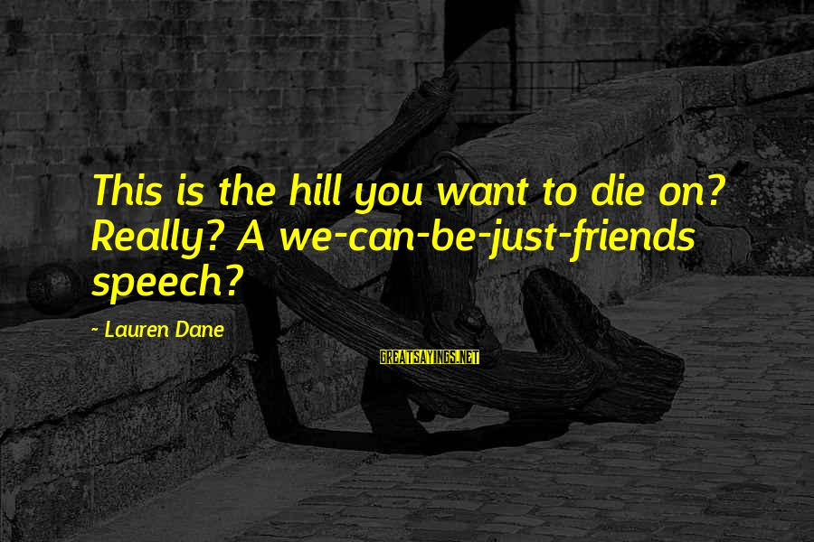 Can We Just Be Friends Sayings By Lauren Dane: This is the hill you want to die on? Really? A we-can-be-just-friends speech?