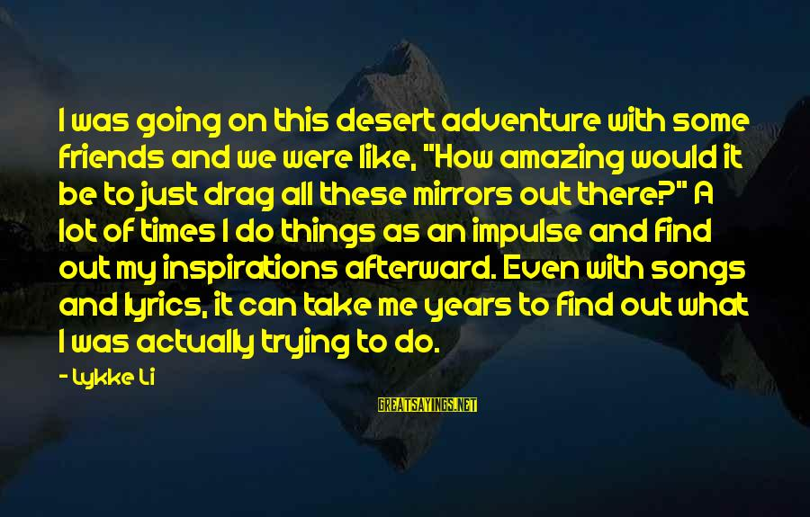 """Can We Just Be Friends Sayings By Lykke Li: I was going on this desert adventure with some friends and we were like, """"How"""