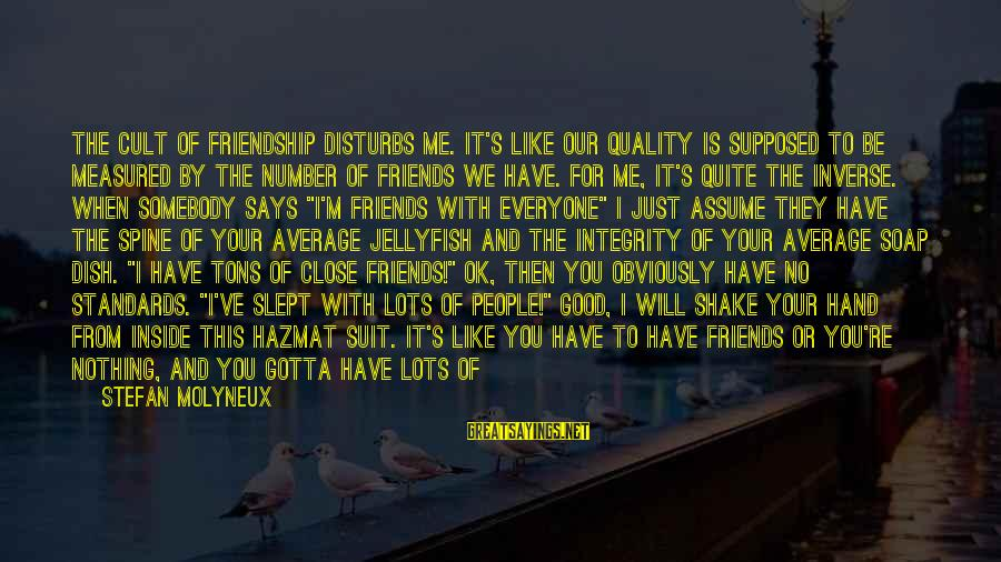 Can We Just Be Friends Sayings By Stefan Molyneux: The cult of friendship disturbs me. It's like our quality is supposed to be measured