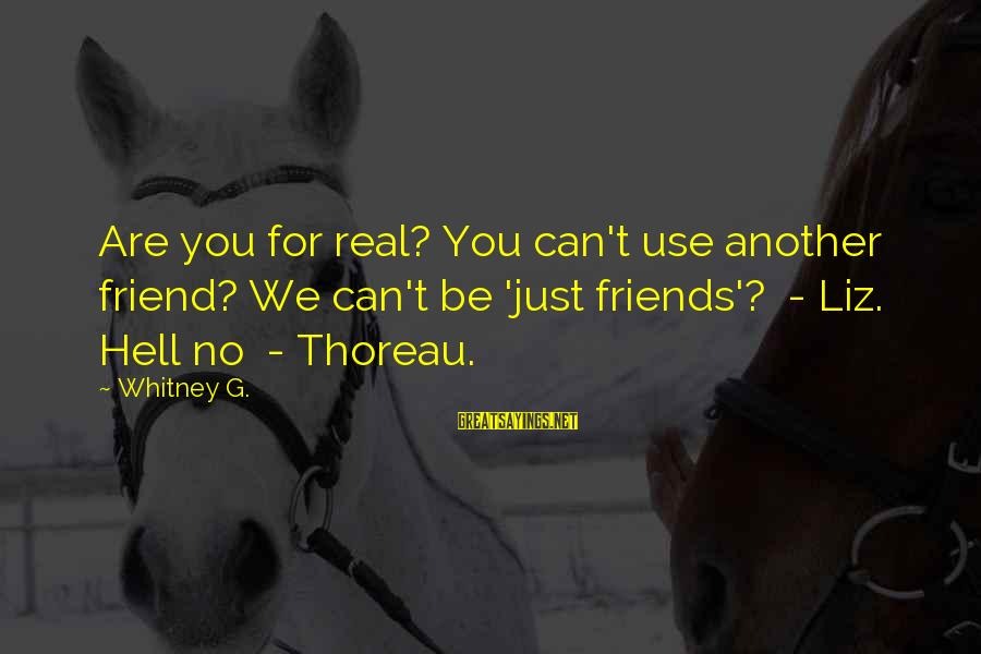 Can We Just Be Friends Sayings By Whitney G.: Are you for real? You can't use another friend? We can't be 'just friends'? -