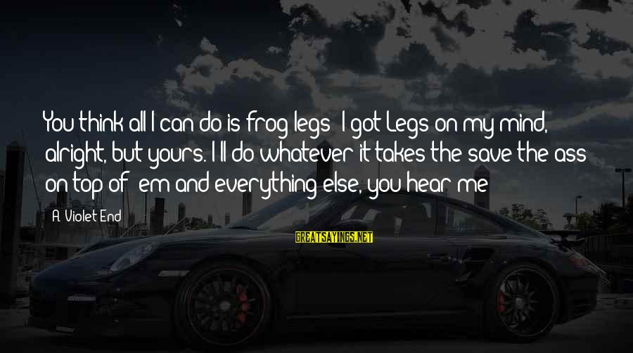 Can You Hear Me Sayings By A. Violet End: You think all I can do is frog legs? I got Legs on my mind,
