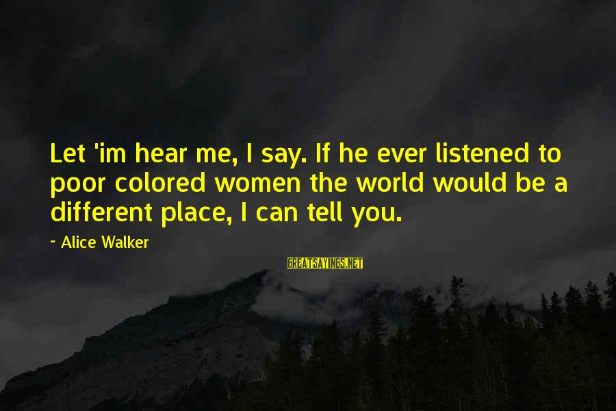 Can You Hear Me Sayings By Alice Walker: Let 'im hear me, I say. If he ever listened to poor colored women the