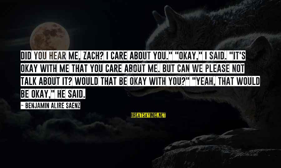 """Can You Hear Me Sayings By Benjamin Alire Saenz: Did you hear me, Zach? I care about you."""" """"Okay,"""" I said. """"It's okay with"""