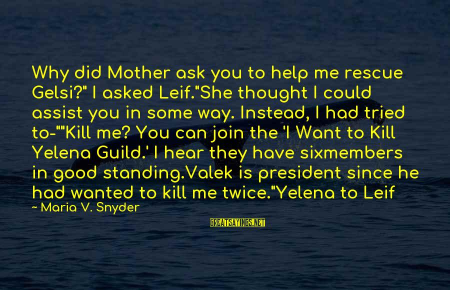 """Can You Hear Me Sayings By Maria V. Snyder: Why did Mother ask you to help me rescue Gelsi?"""" I asked Leif.""""She thought I"""