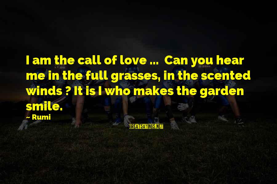 Can You Hear Me Sayings By Rumi: I am the call of love ... Can you hear me in the full grasses,