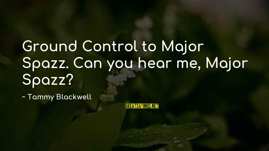 Can You Hear Me Sayings By Tammy Blackwell: Ground Control to Major Spazz. Can you hear me, Major Spazz?
