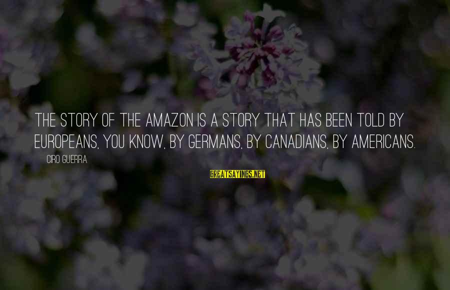 Canadians Sayings By Ciro Guerra: The story of the Amazon is a story that has been told by Europeans, you