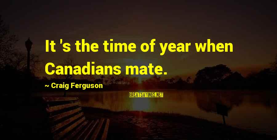 Canadians Sayings By Craig Ferguson: It 's the time of year when Canadians mate.
