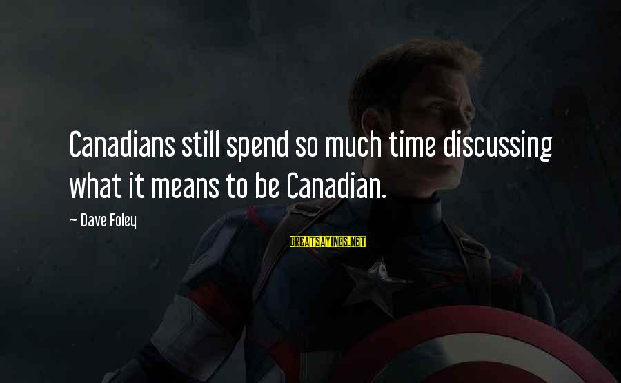 Canadians Sayings By Dave Foley: Canadians still spend so much time discussing what it means to be Canadian.