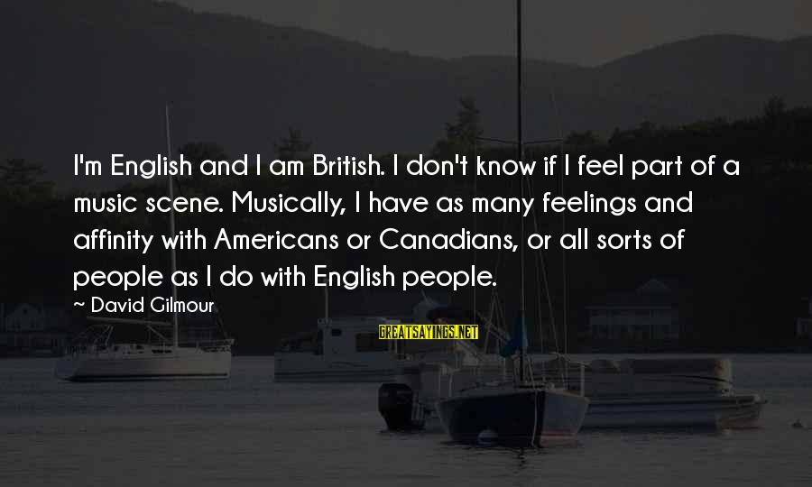 Canadians Sayings By David Gilmour: I'm English and I am British. I don't know if I feel part of a