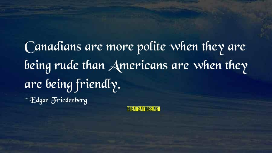 Canadians Sayings By Edgar Friedenberg: Canadians are more polite when they are being rude than Americans are when they are