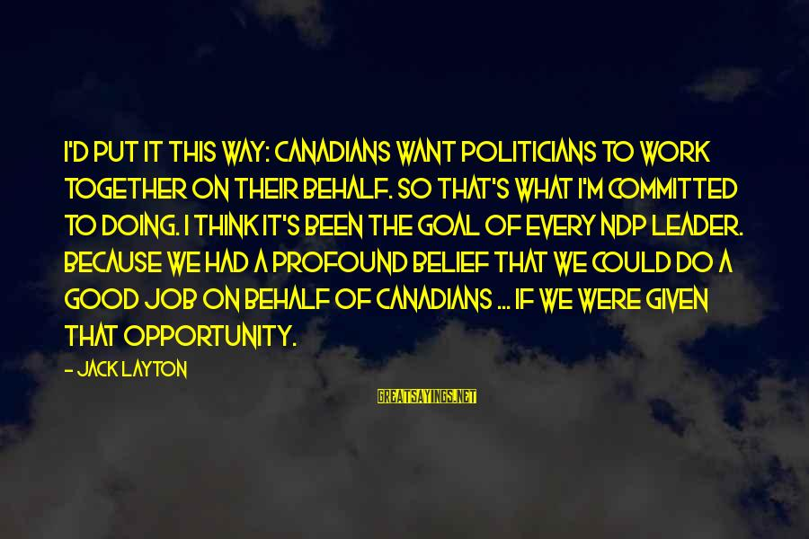 Canadians Sayings By Jack Layton: I'd put it this way: Canadians want politicians to work together on their behalf. So