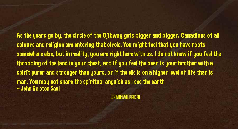 Canadians Sayings By John Ralston Saul: As the years go by, the circle of the Ojibway gets bigger and bigger. Canadians