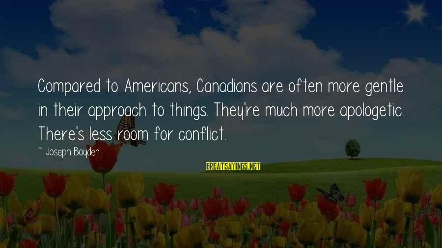 Canadians Sayings By Joseph Boyden: Compared to Americans, Canadians are often more gentle in their approach to things. They're much