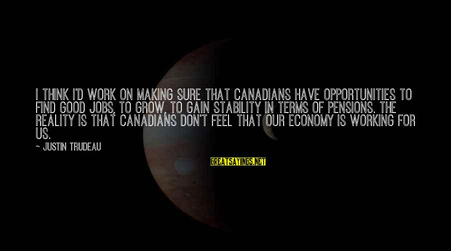 Canadians Sayings By Justin Trudeau: I think I'd work on making sure that Canadians have opportunities to find good jobs,