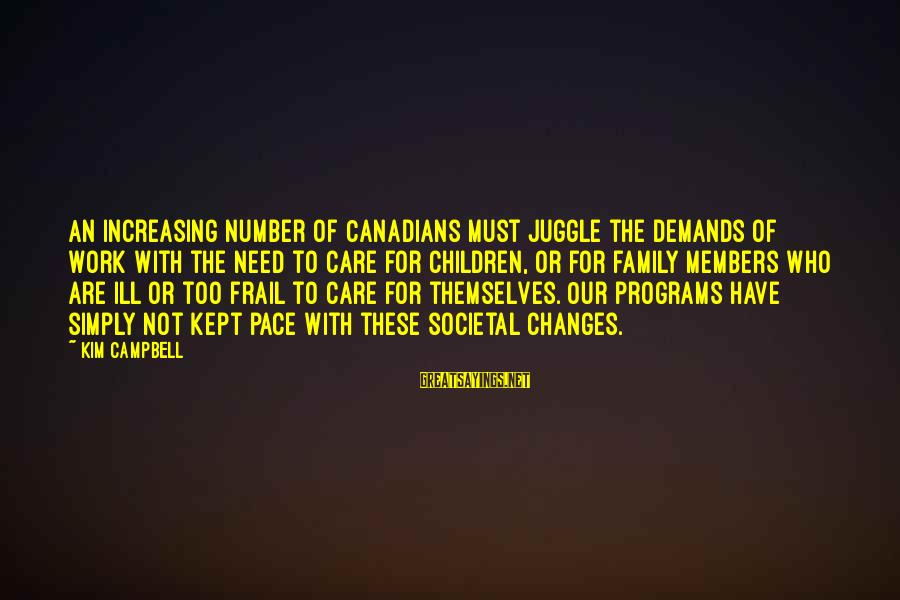 Canadians Sayings By Kim Campbell: An increasing number of Canadians must juggle the demands of work with the need to