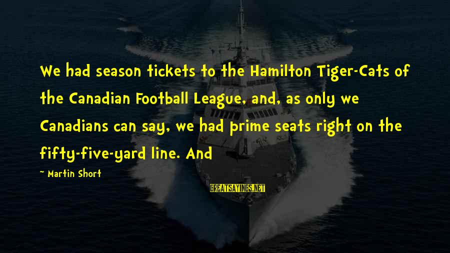 Canadians Sayings By Martin Short: We had season tickets to the Hamilton Tiger-Cats of the Canadian Football League, and, as
