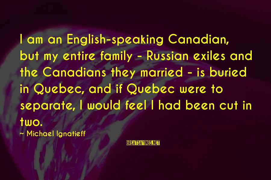 Canadians Sayings By Michael Ignatieff: I am an English-speaking Canadian, but my entire family - Russian exiles and the Canadians