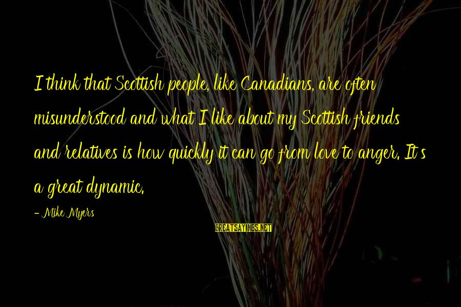 Canadians Sayings By Mike Myers: I think that Scottish people, like Canadians, are often misunderstood and what I like about