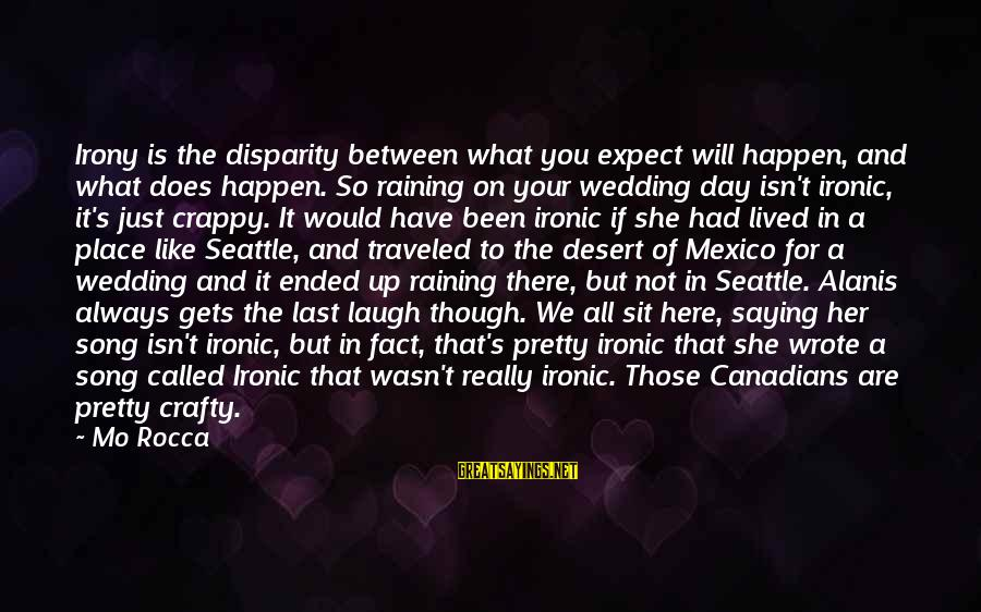 Canadians Sayings By Mo Rocca: Irony is the disparity between what you expect will happen, and what does happen. So