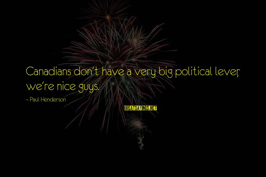 Canadians Sayings By Paul Henderson: Canadians don't have a very big political lever, we're nice guys.