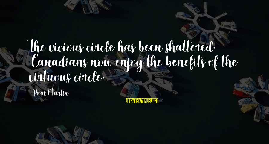 Canadians Sayings By Paul Martin: The vicious circle has been shattered. Canadians now enjoy the benefits of the virtuous circle.