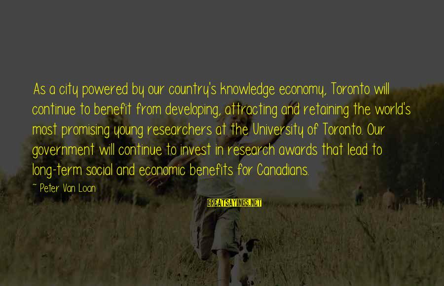 Canadians Sayings By Peter Van Loan: As a city powered by our country's knowledge economy, Toronto will continue to benefit from