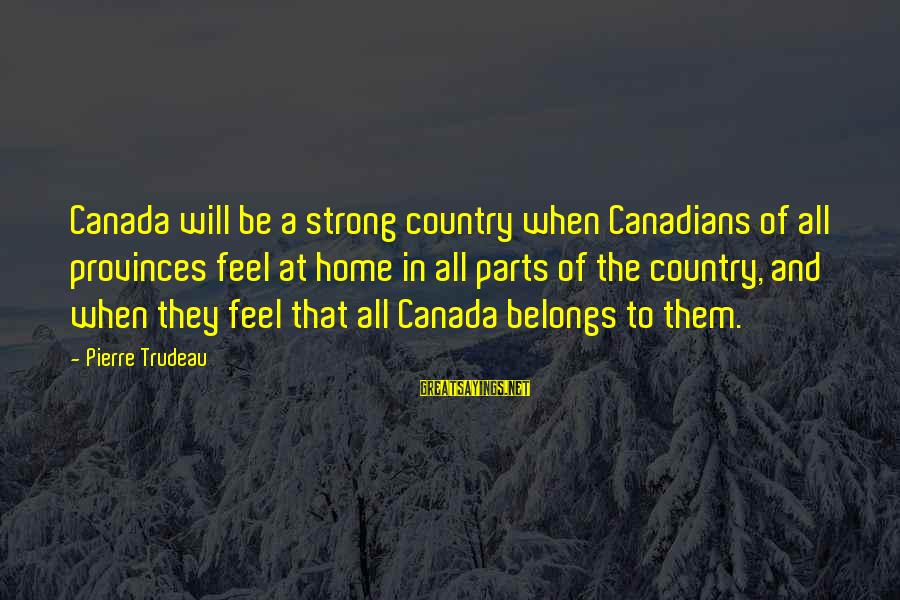 Canadians Sayings By Pierre Trudeau: Canada will be a strong country when Canadians of all provinces feel at home in