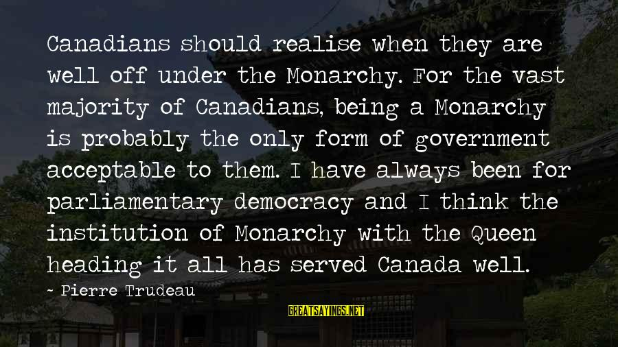 Canadians Sayings By Pierre Trudeau: Canadians should realise when they are well off under the Monarchy. For the vast majority