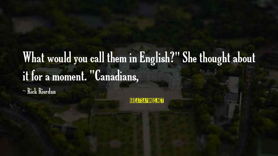 """Canadians Sayings By Rick Riordan: What would you call them in English?"""" She thought about it for a moment. """"Canadians,"""