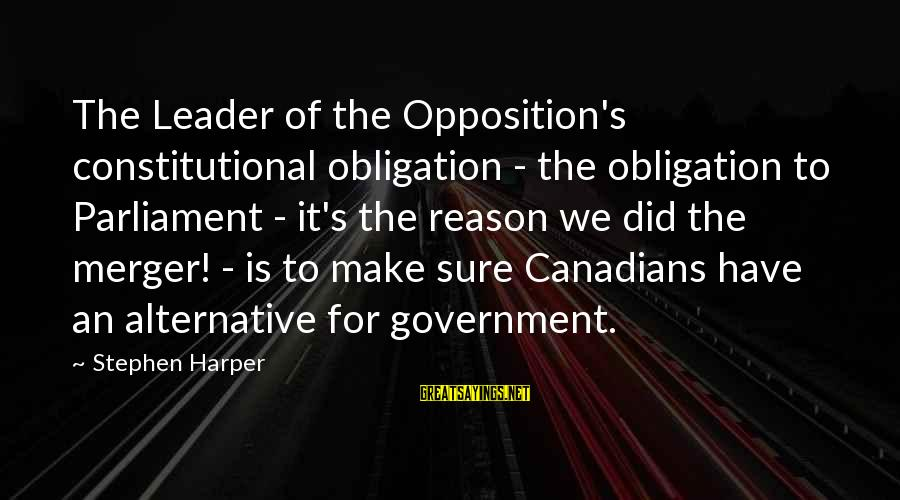 Canadians Sayings By Stephen Harper: The Leader of the Opposition's constitutional obligation - the obligation to Parliament - it's the