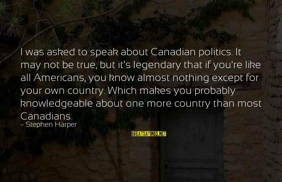 Canadians Sayings By Stephen Harper: I was asked to speak about Canadian politics. It may not be true, but it's