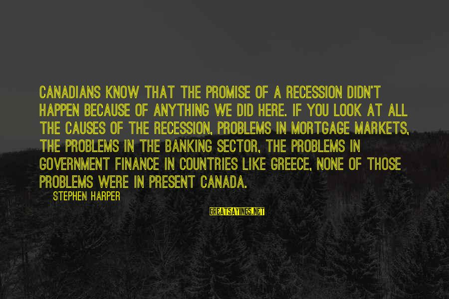 Canadians Sayings By Stephen Harper: Canadians know that the promise of a recession didn't happen because of anything we did