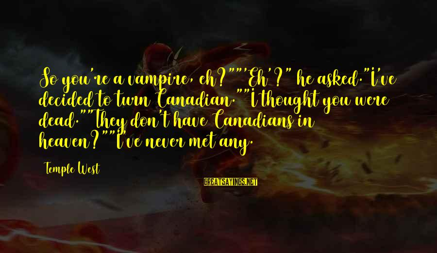 """Canadians Sayings By Temple West: So you're a vampire, eh?""""""""'Eh'?"""" he asked.""""I've decided to turn Canadian.""""""""I thought you were dead.""""""""They"""