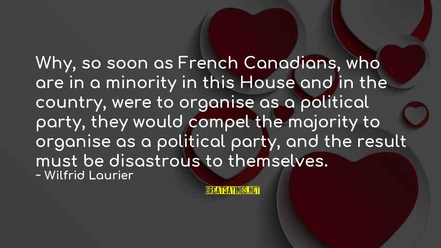 Canadians Sayings By Wilfrid Laurier: Why, so soon as French Canadians, who are in a minority in this House and