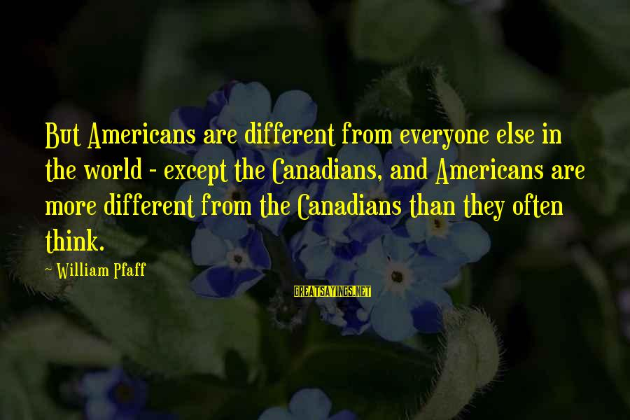 Canadians Sayings By William Pfaff: But Americans are different from everyone else in the world - except the Canadians, and