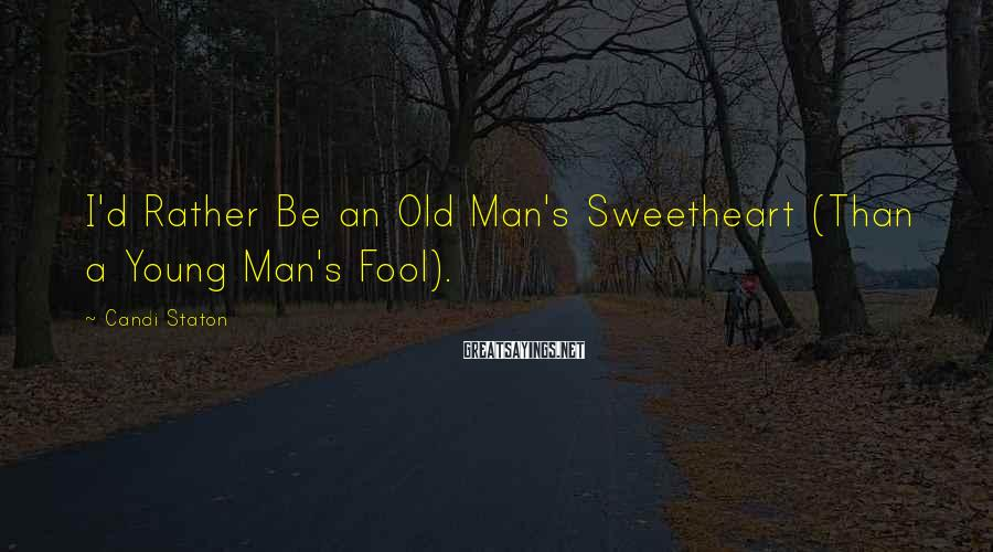 Candi Staton Sayings: I'd Rather Be an Old Man's Sweetheart (Than a Young Man's Fool).