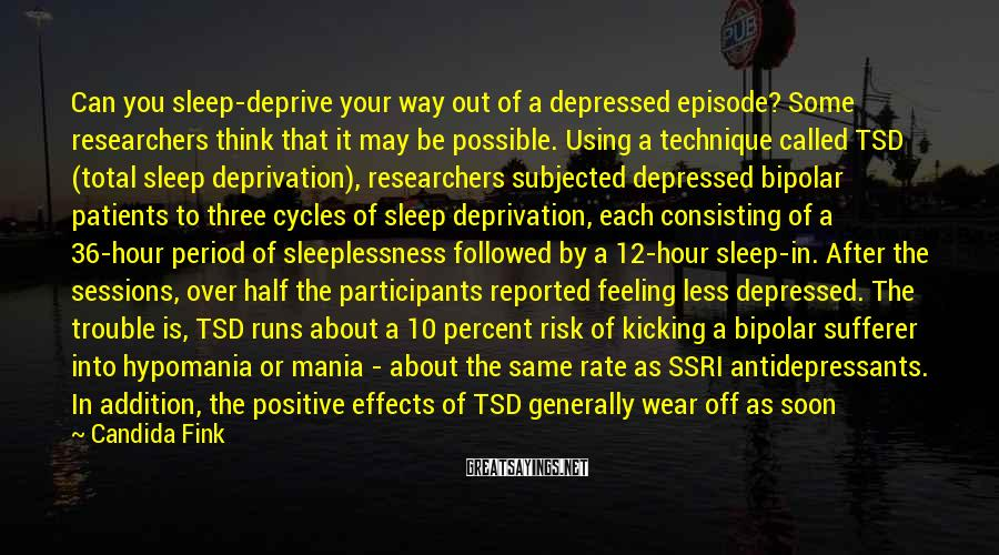 Candida Fink Sayings: Can you sleep-deprive your way out of a depressed episode? Some researchers think that it