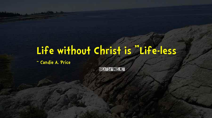 "Candie A. Price Sayings: Life without Christ is ""Life-less"