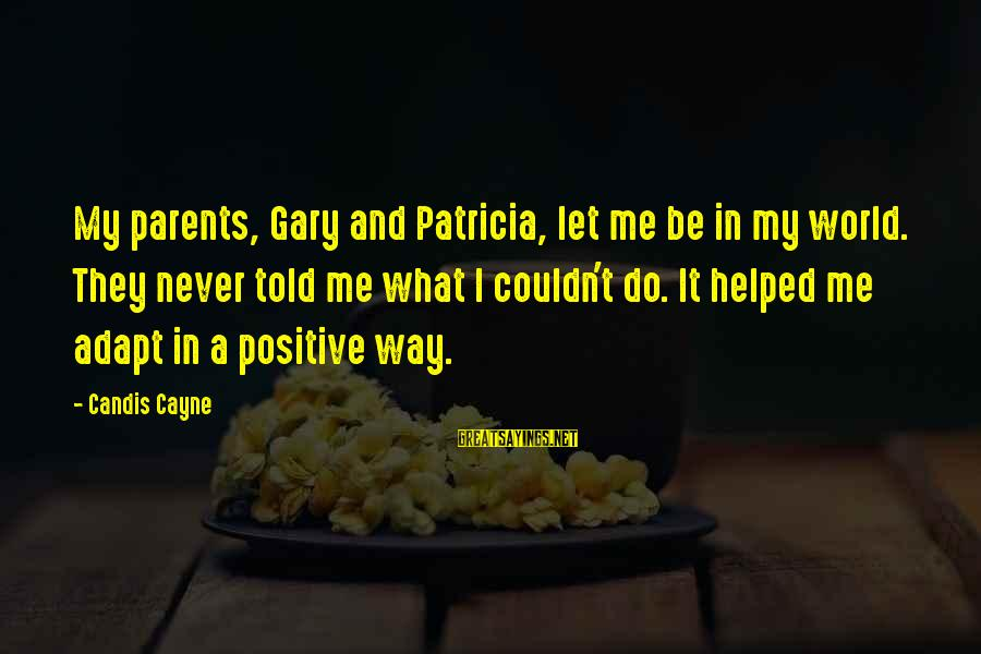 Candis Sayings By Candis Cayne: My parents, Gary and Patricia, let me be in my world. They never told me