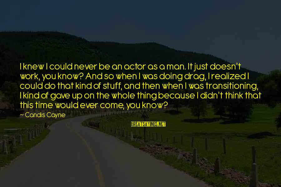 Candis Sayings By Candis Cayne: I knew I could never be an actor as a man. It just doesn't work,