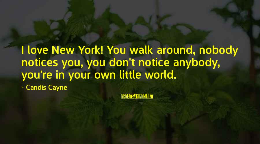 Candis Sayings By Candis Cayne: I love New York! You walk around, nobody notices you, you don't notice anybody, you're